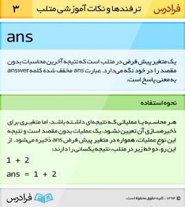ans یک متغیر پیش فرض در متلب است که نتیجه آخرین محاسبات بدون مقصد را در خود نگه میدارد. عبارت ans مخفف شده کلمه answer به معنی پاسخ است.