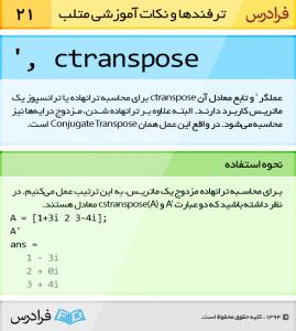 عملگر ' (ctranspose) و تابع معادل آن ctranspose برای محاسبه ترانهاده یا ترانسپوز یک ماتریس کاربرد دارند. البته علاوه بر ترانهاده شدن، مزدوج درایهها نیز محاسبه میشود. درواقع این عمل همان Conjugate Transpose است.