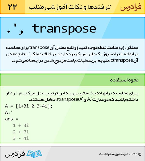 عملگر '. (به علامت نقطه توجه کنید) و تابع معادل آن transpose برای محاسبه ترانهاده یا ترانسپوز یک ماتریس کاربرد دارند. بر خلاف عملگر ' یا تابع معادل آن ctranspose، نتیجه این عملیات، باعث مزدوج شدن درایهها نمیشود.