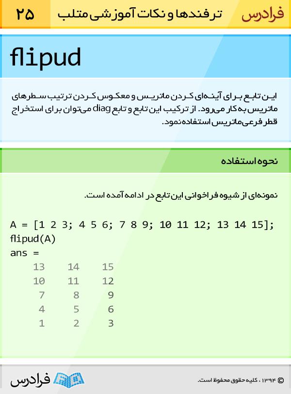 تابع flipud برای آینه ای کردن ماتریس و معکوس کردن ترتیب سطرهای ماتریس به کار می رود. از ترکیب این تابع و تابع diag می توان برای استخراج قطر فرعی ماتریس استفاده نمود.
